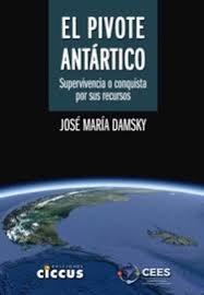 El Pivote Antartico .Supervivencia O Conquista Por Sus Recursos ? Damsky Jose Maria